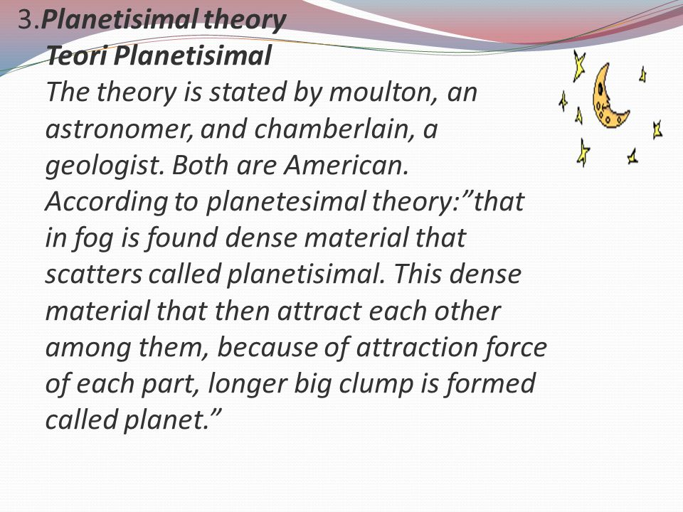 3.Planetisimal theory Teori Planetisimal The theory is stated by moulton, an astronomer, and chamberlain, a geologist.