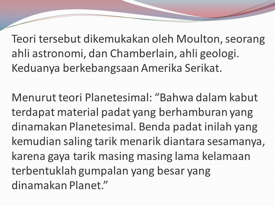 Teori tersebut dikemukakan oleh Moulton, seorang ahli astronomi, dan Chamberlain, ahli geologi.