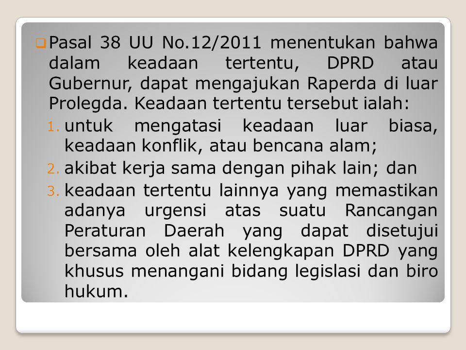 Pasal 38 UU No.12/2011 menentukan bahwa dalam keadaan tertentu, DPRD atau Gubernur, dapat mengajukan Raperda di luar Prolegda. Keadaan tertentu tersebut ialah: