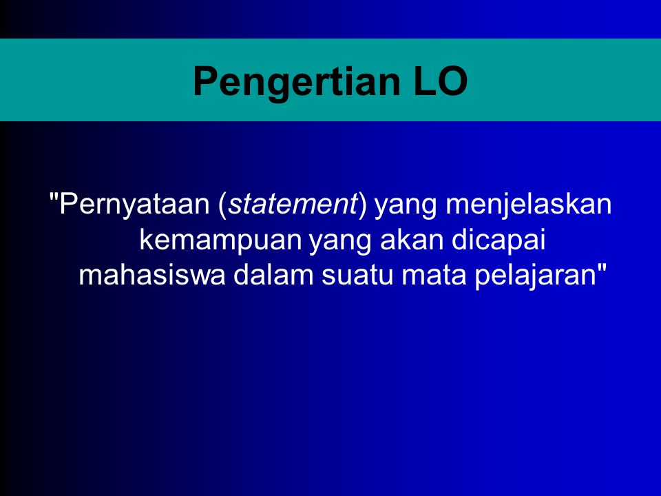 Pengertian LO Pernyataan (statement) yang menjelaskan kemampuan yang akan dicapai mahasiswa dalam suatu mata pelajaran