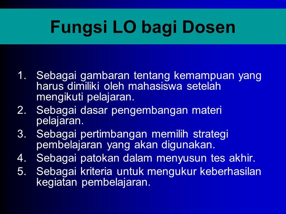Fungsi LO bagi Dosen Sebagai gambaran tentang kemampuan yang harus dimiliki oleh mahasiswa setelah mengikuti pelajaran.