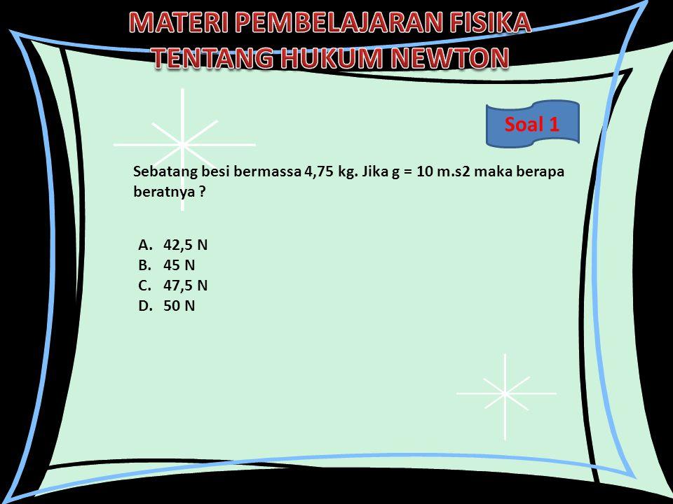 Soal 1 Sebatang besi bermassa 4,75 kg. Jika g = 10 m.s2 maka berapa beratnya 42,5 N. 45 N. 47,5 N.
