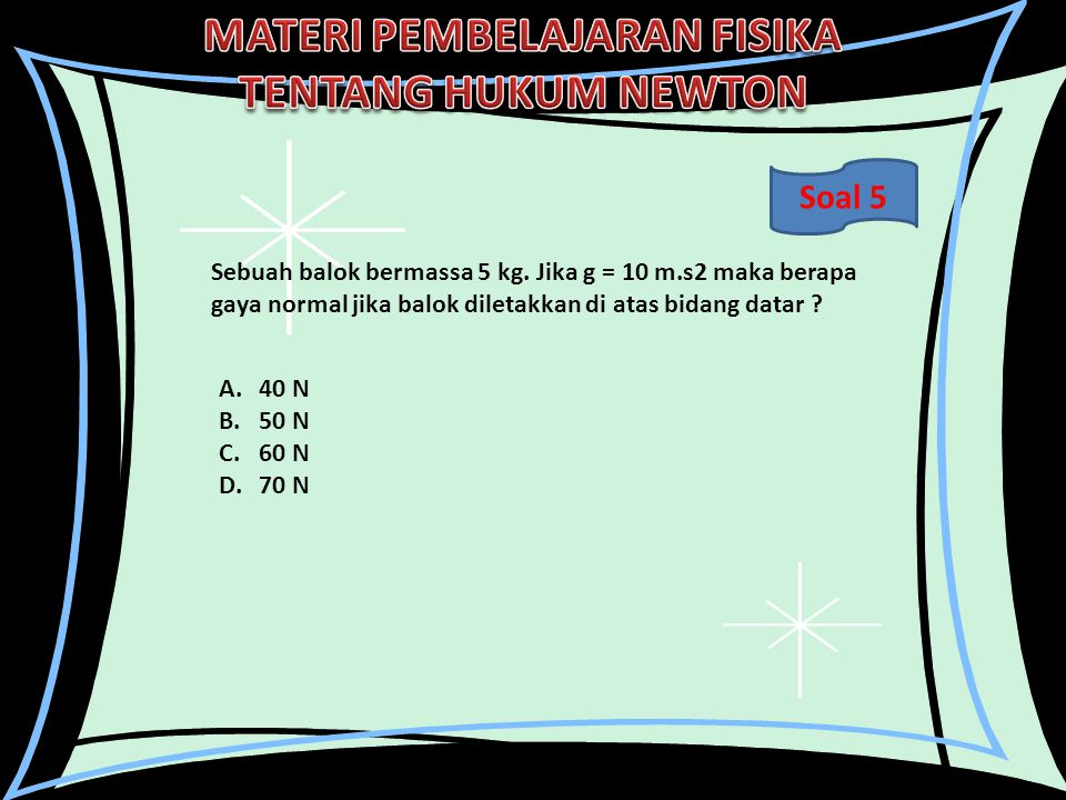 Soal 5 Sebuah balok bermassa 5 kg. Jika g = 10 m.s2 maka berapa gaya normal jika balok diletakkan di atas bidang datar