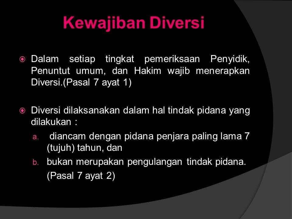 Kewajiban Diversi Dalam setiap tingkat pemeriksaan Penyidik, Penuntut umum, dan Hakim wajib menerapkan Diversi.(Pasal 7 ayat 1)