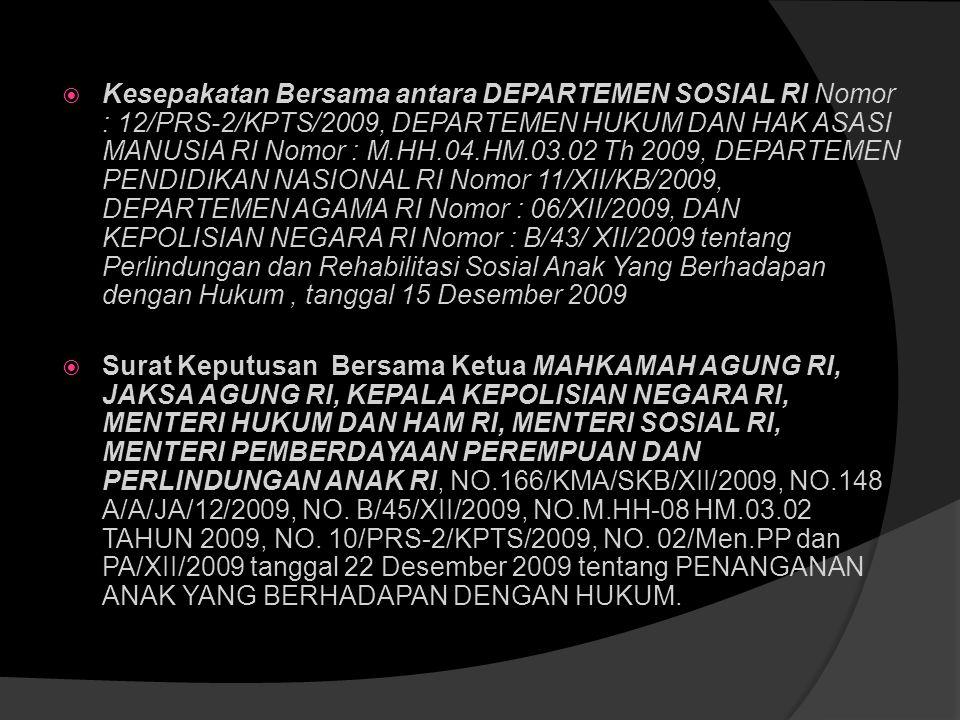 Kesepakatan Bersama antara DEPARTEMEN SOSIAL RI Nomor : 12/PRS-2/KPTS/2009, DEPARTEMEN HUKUM DAN HAK ASASI MANUSIA RI Nomor : M.HH.04.HM.03.02 Th 2009, DEPARTEMEN PENDIDIKAN NASIONAL RI Nomor 11/XII/KB/2009, DEPARTEMEN AGAMA RI Nomor : 06/XII/2009, DAN KEPOLISIAN NEGARA RI Nomor : B/43/ XII/2009 tentang Perlindungan dan Rehabilitasi Sosial Anak Yang Berhadapan dengan Hukum , tanggal 15 Desember 2009