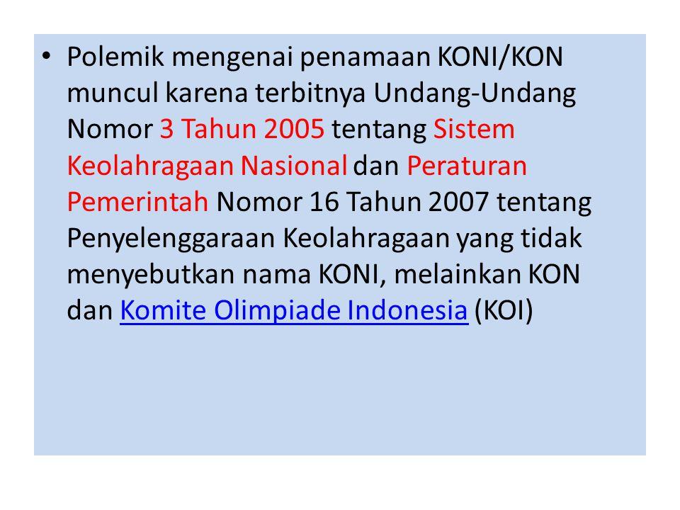 Polemik mengenai penamaan KONI/KON muncul karena terbitnya Undang-Undang Nomor 3 Tahun 2005 tentang Sistem Keolahragaan Nasional dan Peraturan Pemerintah Nomor 16 Tahun 2007 tentang Penyelenggaraan Keolahragaan yang tidak menyebutkan nama KONI, melainkan KON dan Komite Olimpiade Indonesia (KOI)