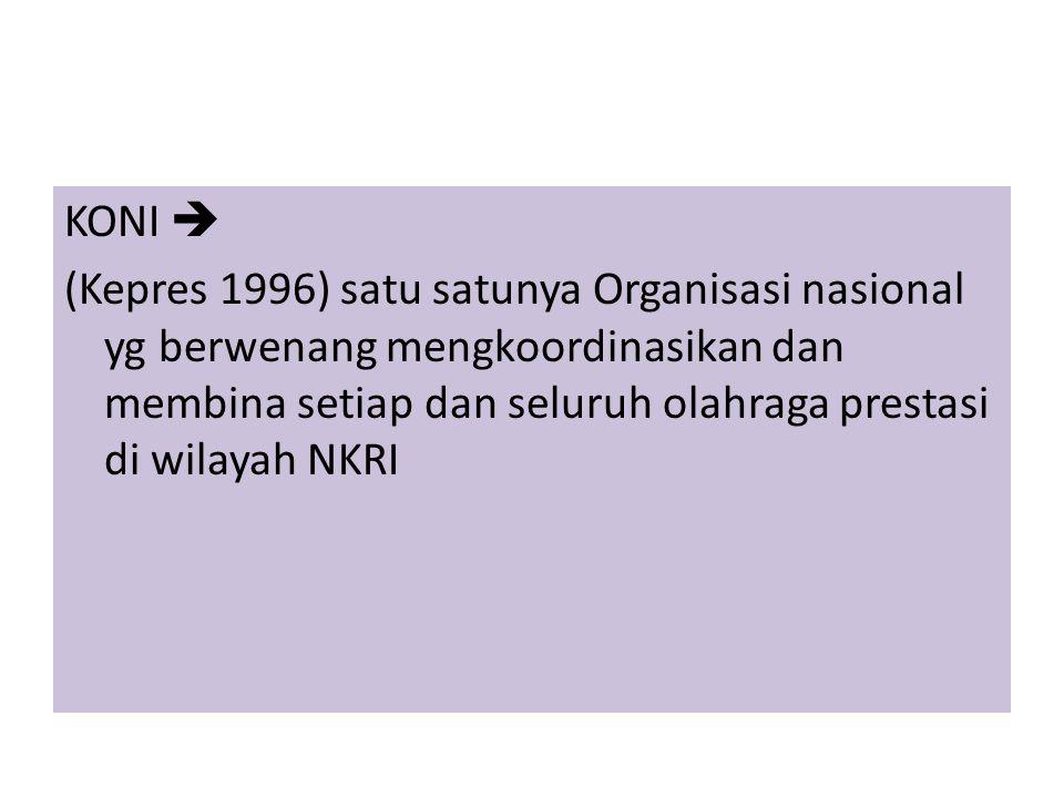 KONI  (Kepres 1996) satu satunya Organisasi nasional yg berwenang mengkoordinasikan dan membina setiap dan seluruh olahraga prestasi di wilayah NKRI