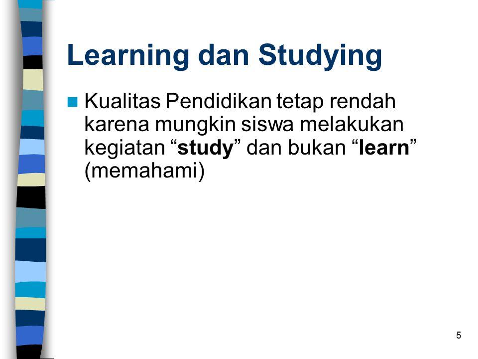 Learning dan Studying Kualitas Pendidikan tetap rendah karena mungkin siswa melakukan kegiatan study dan bukan learn (memahami)