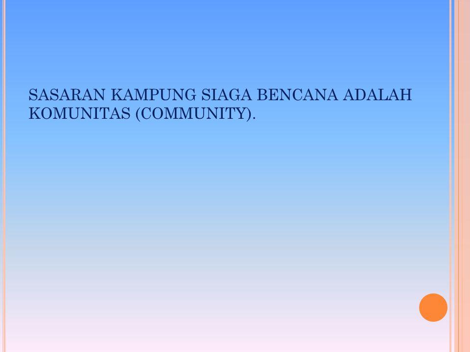 SASARAN KAMPUNG SIAGA BENCANA ADALAH KOMUNITAS (COMMUNITY).