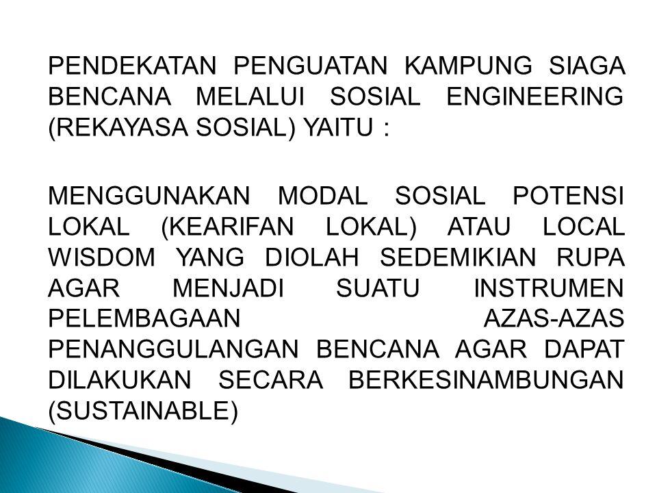 PENDEKATAN PENGUATAN KAMPUNG SIAGA BENCANA MELALUI SOSIAL ENGINEERING (REKAYASA SOSIAL) YAITU : MENGGUNAKAN MODAL SOSIAL POTENSI LOKAL (KEARIFAN LOKAL) ATAU LOCAL WISDOM YANG DIOLAH SEDEMIKIAN RUPA AGAR MENJADI SUATU INSTRUMEN PELEMBAGAAN AZAS-AZAS PENANGGULANGAN BENCANA AGAR DAPAT DILAKUKAN SECARA BERKESINAMBUNGAN (SUSTAINABLE)