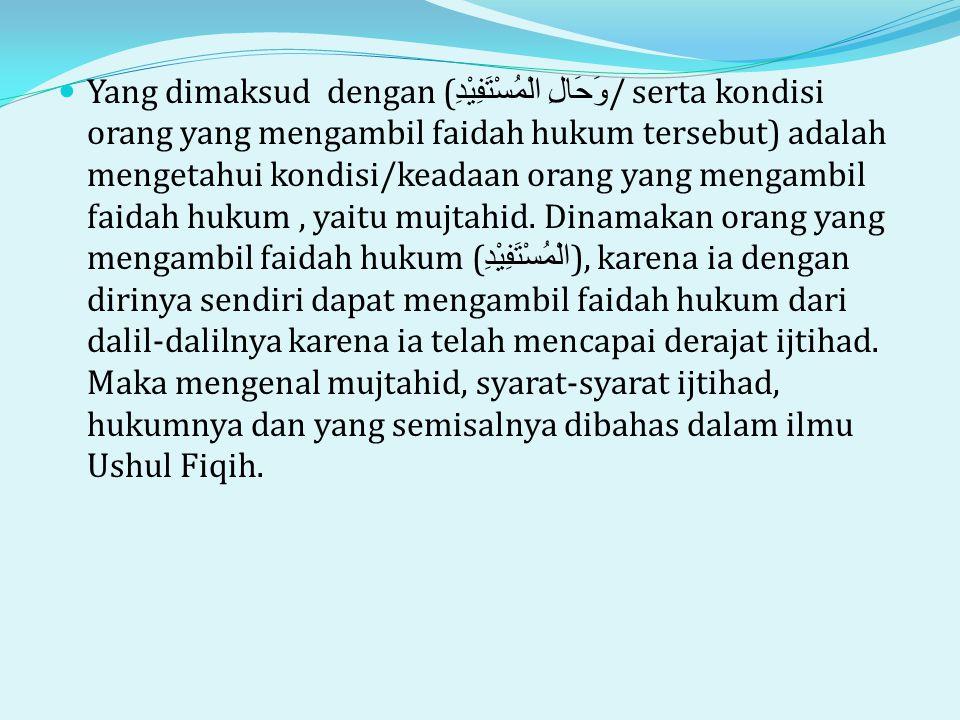 Yang dimaksud dengan (وَحَالِ الْمُسْتَفِيْدِ/ serta kondisi orang yang mengambil faidah hukum tersebut) adalah mengetahui kondisi/keadaan orang yang mengambil faidah hukum , yaitu mujtahid.