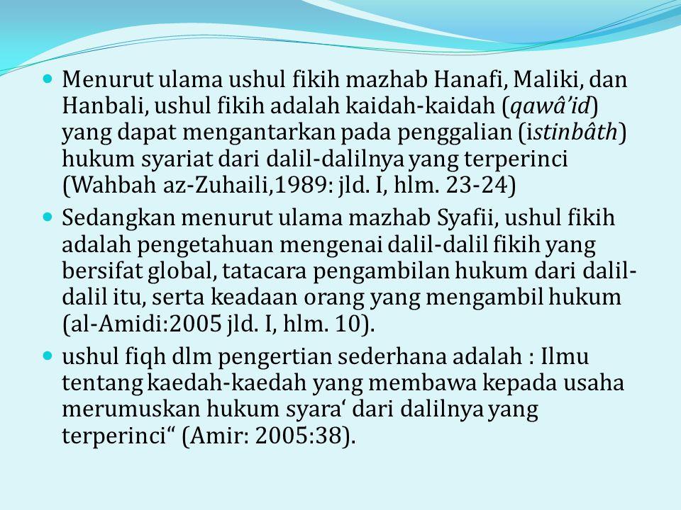 Menurut ulama ushul fikih mazhab Hanafi, Maliki, dan Hanbali, ushul fikih adalah kaidah-kaidah (qawâ'id) yang dapat mengantarkan pada penggalian (istinbâth) hukum syariat dari dalil-dalilnya yang terperinci (Wahbah az-Zuhaili,1989: jld. I, hlm. 23-24)