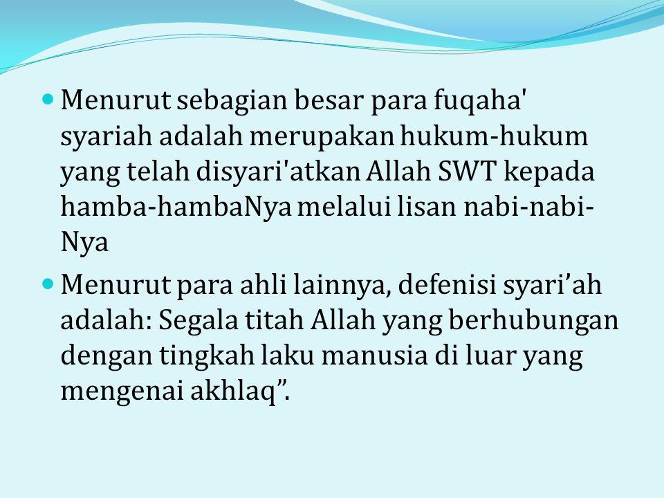 Menurut sebagian besar para fuqaha syariah adalah merupakan hukum-hukum yang telah disyari atkan Allah SWT kepada hamba-hambaNya melalui lisan nabi-nabi-Nya