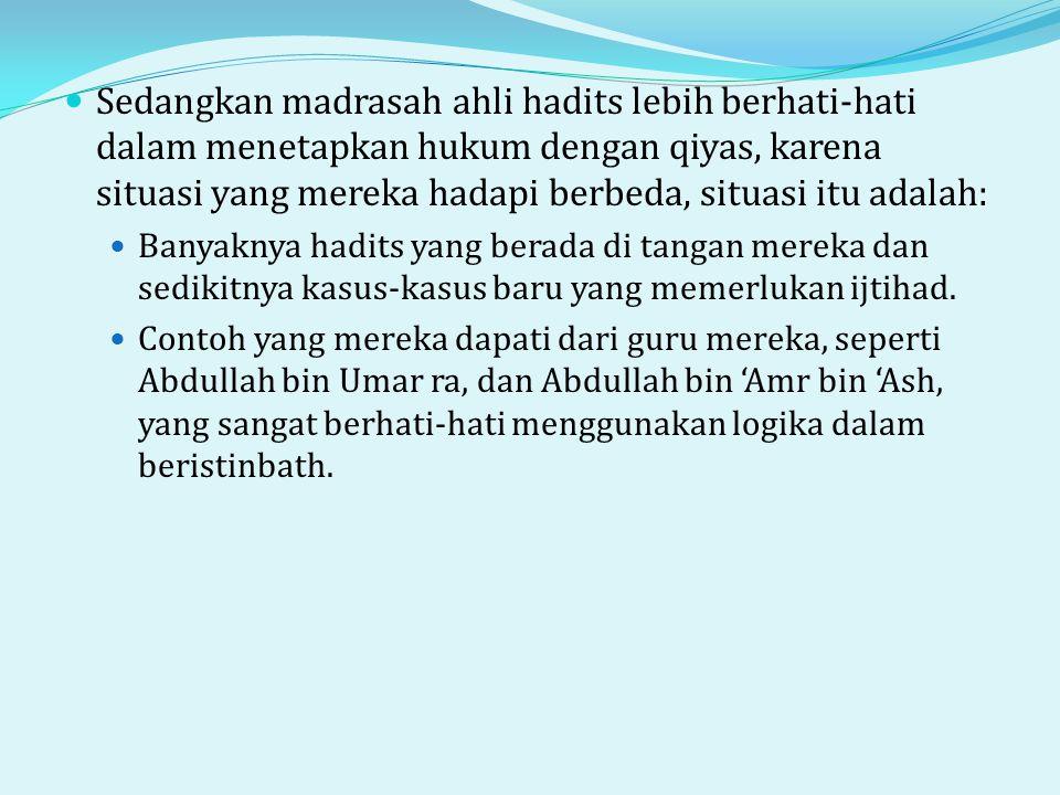 Sedangkan madrasah ahli hadits lebih berhati-hati dalam menetapkan hukum dengan qiyas, karena situasi yang mereka hadapi berbeda, situasi itu adalah: