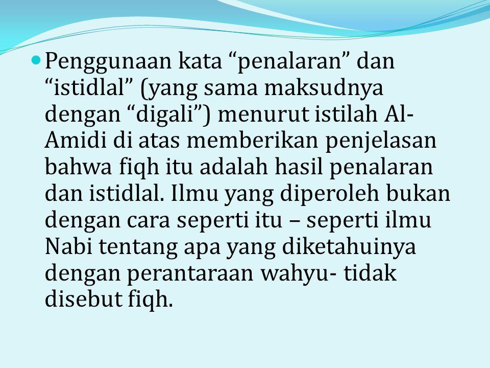 Penggunaan kata penalaran dan istidlal (yang sama maksudnya dengan digali ) menurut istilah Al-Amidi di atas memberikan penjelasan bahwa fiqh itu adalah hasil penalaran dan istidlal.