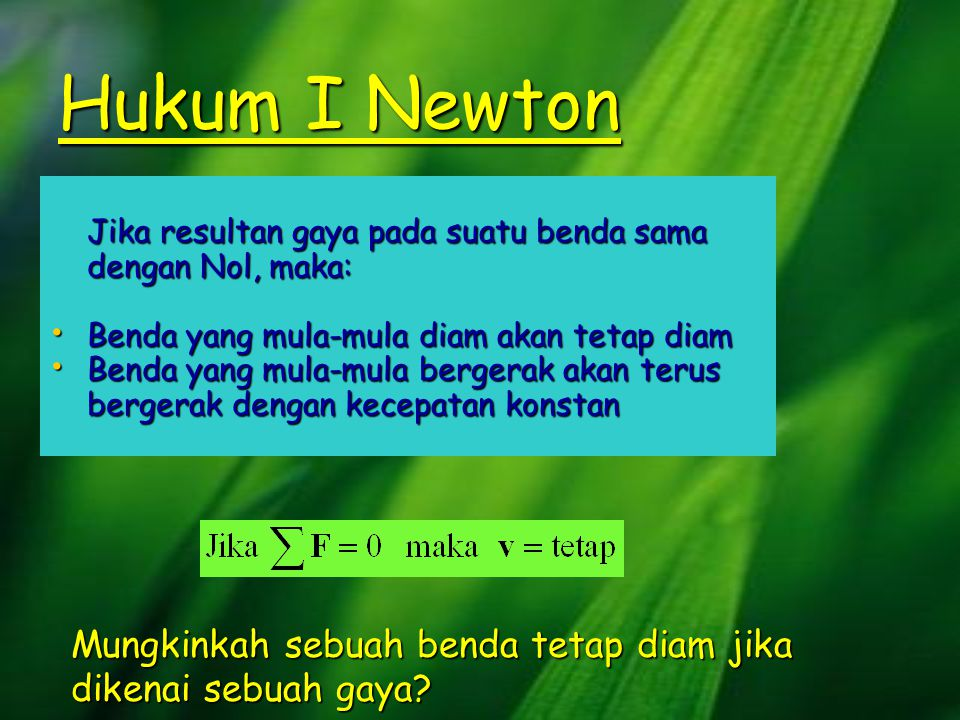 Hukum I Newton Jika resultan gaya pada suatu benda sama dengan Nol, maka: Benda yang mula-mula diam akan tetap diam.