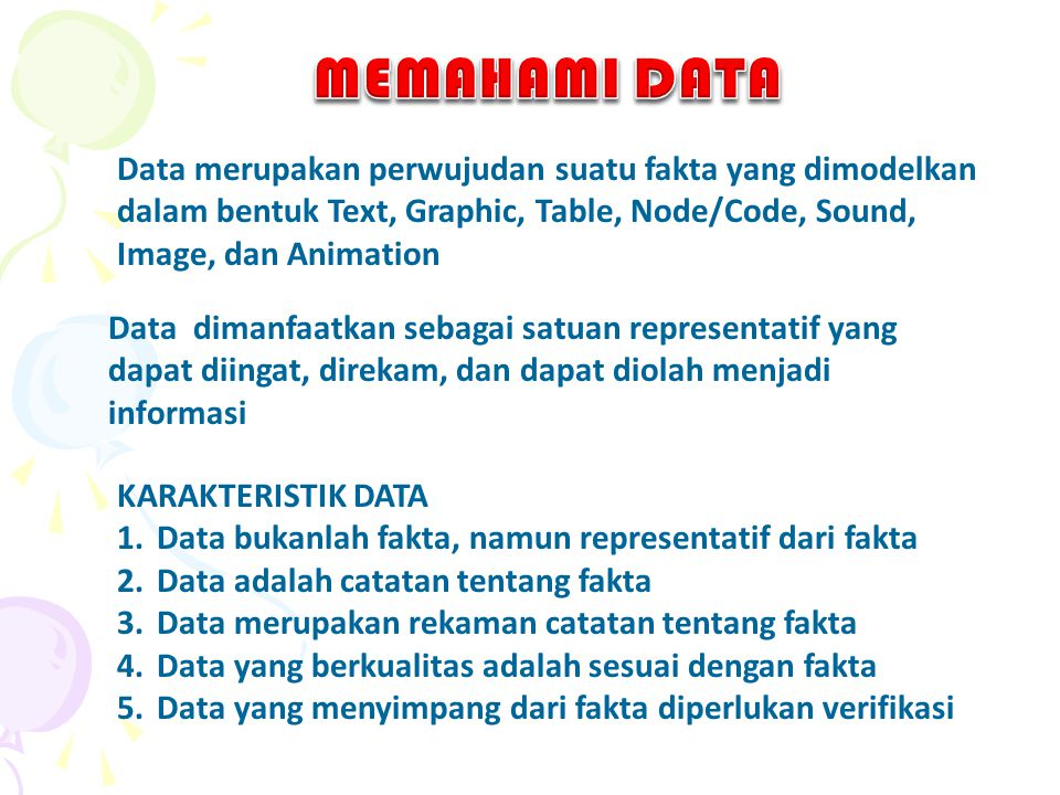 MEMAHAMI DATA Data merupakan perwujudan suatu fakta yang dimodelkan dalam bentuk Text, Graphic, Table, Node/Code, Sound, Image, dan Animation.
