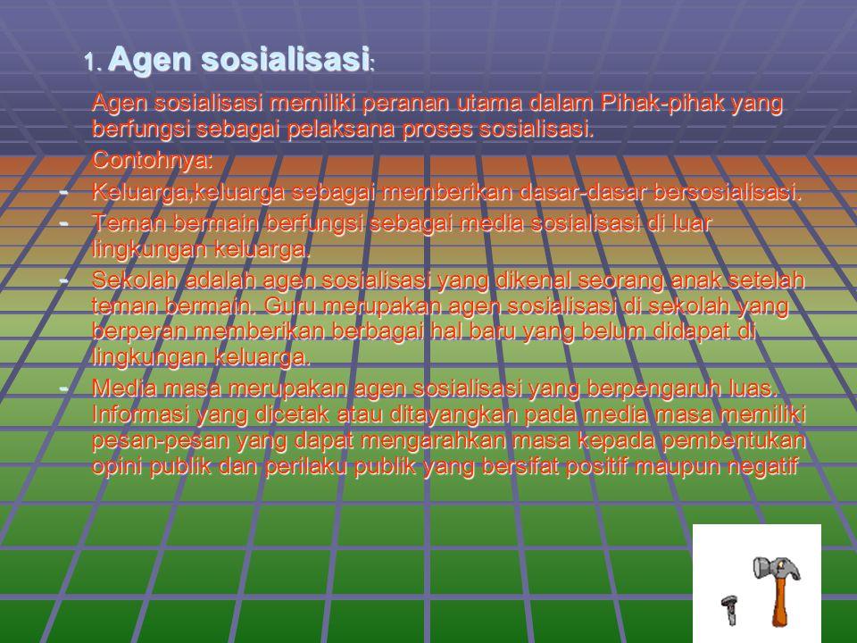 1. Agen sosialisasi: Agen sosialisasi memiliki peranan utama dalam Pihak-pihak yang berfungsi sebagai pelaksana proses sosialisasi.