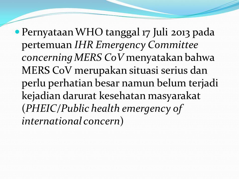 Pernyataan WHO tanggal 17 Juli 2013 pada pertemuan IHR Emergency Committee concerning MERS CoV menyatakan bahwa MERS CoV merupakan situasi serius dan perlu perhatian besar namun belum terjadi kejadian darurat kesehatan masyarakat (PHEIC/Public health emergency of international concern)