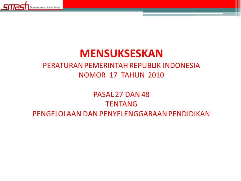 MENSUKSESKAN PERATURAN PEMERINTAH REPUBLIK INDONESIA NOMOR 17 TAHUN 2010 PASAL 27 DAN 48 TENTANG PENGELOLAAN DAN PENYELENGGARAAN PENDIDIKAN