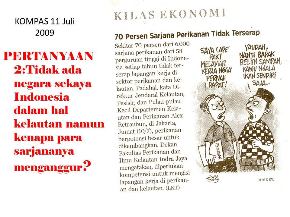 KOMPAS 11 Juli 2009 PERTANYAAN 2:Tidak ada negara sekaya Indonesia dalam hal kelautan namun kenapa para sarjananya menganggur