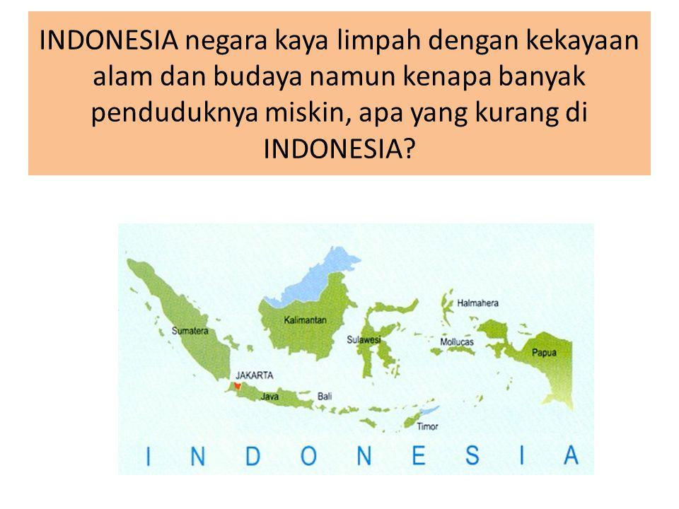 INDONESIA negara kaya limpah dengan kekayaan alam dan budaya namun kenapa banyak penduduknya miskin, apa yang kurang di INDONESIA