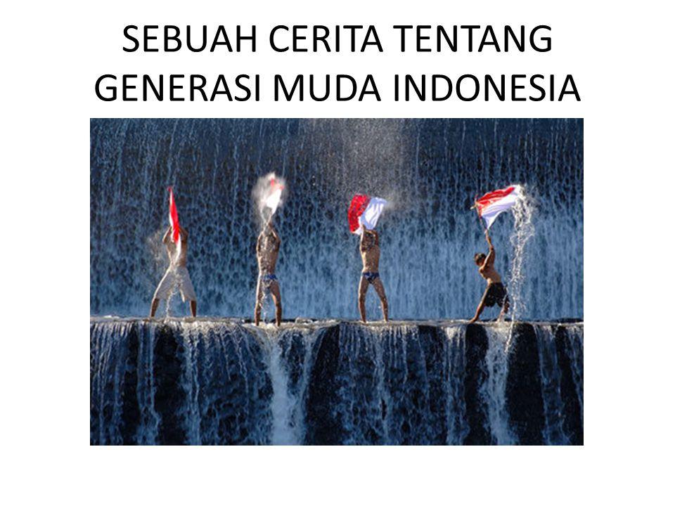SEBUAH CERITA TENTANG GENERASI MUDA INDONESIA