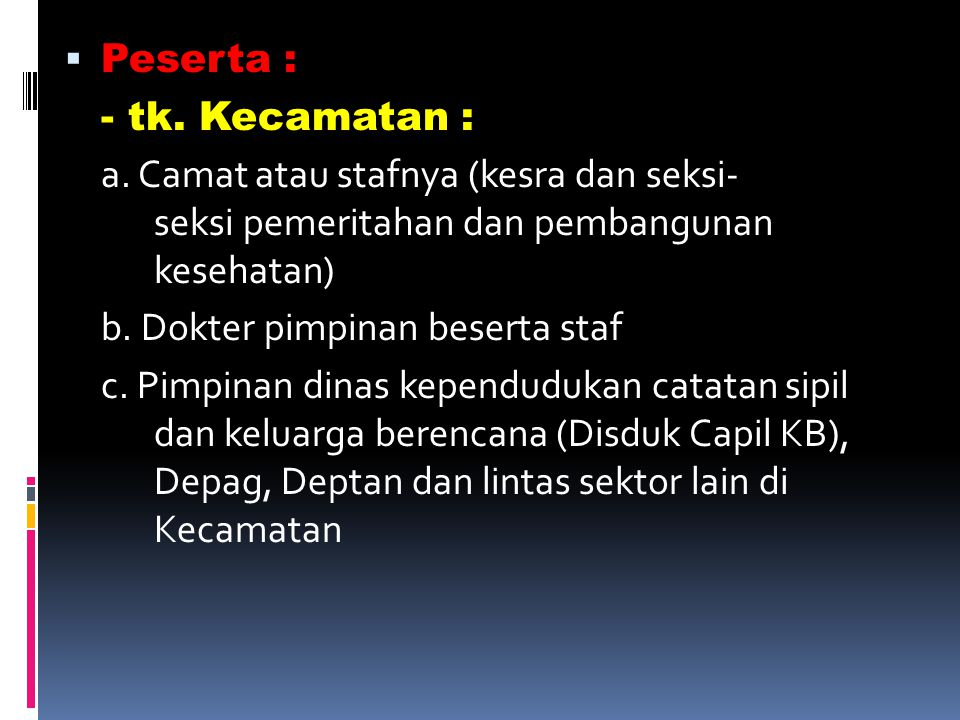 Peserta : - tk. Kecamatan : a. Camat atau stafnya (kesra dan seksi- seksi pemeritahan dan pembangunan kesehatan)