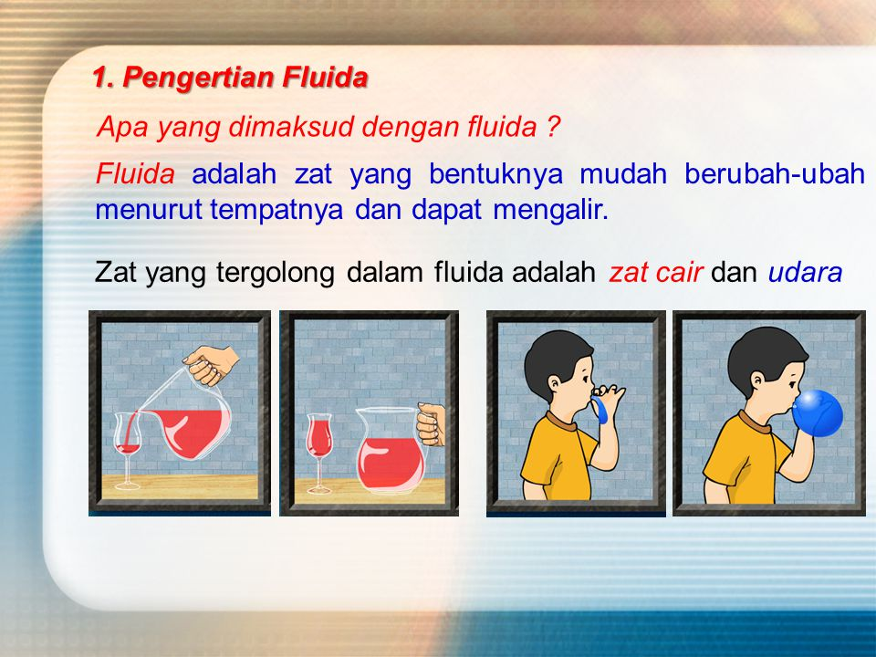 1. Pengertian Fluida Apa yang dimaksud dengan fluida Fluida adalah zat yang bentuknya mudah berubah-ubah menurut tempatnya dan dapat mengalir.