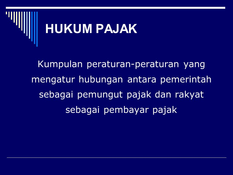 HUKUM PAJAK Kumpulan peraturan-peraturan yang mengatur hubungan antara pemerintah sebagai pemungut pajak dan rakyat sebagai pembayar pajak.