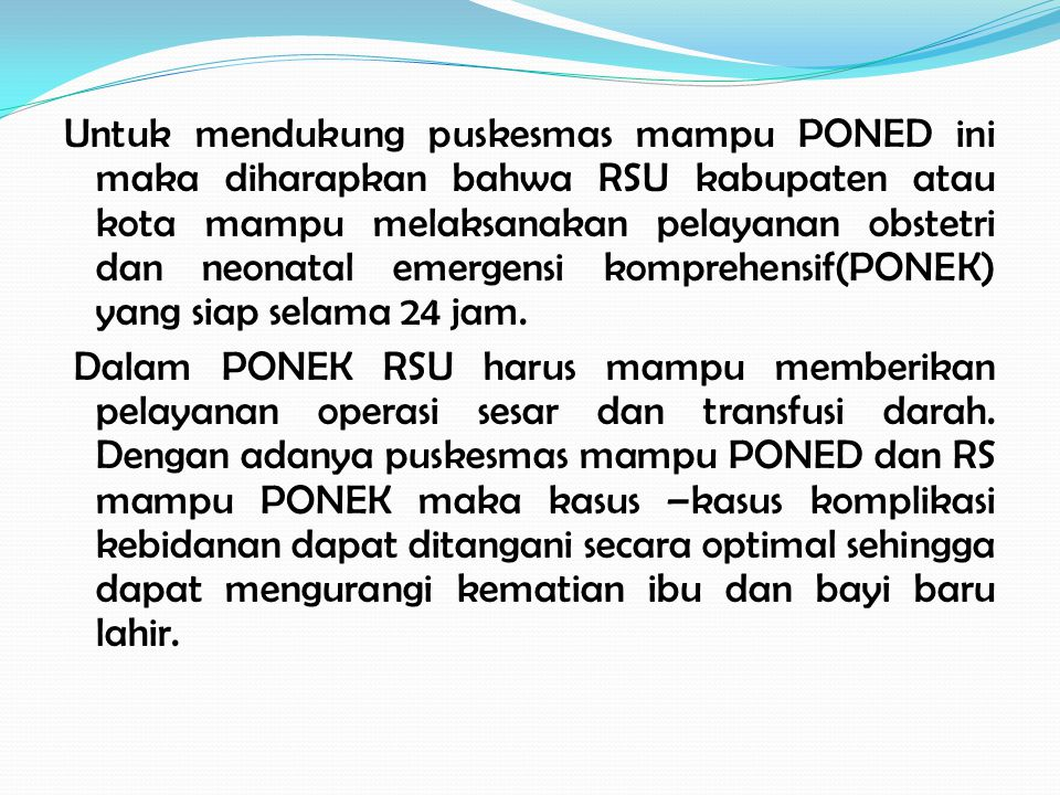 Untuk mendukung puskesmas mampu PONED ini maka diharapkan bahwa RSU kabupaten atau kota mampu melaksanakan pelayanan obstetri dan neonatal emergensi komprehensif(PONEK) yang siap selama 24 jam.
