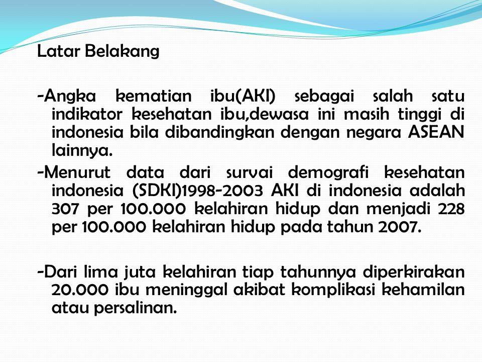 Latar Belakang -Angka kematian ibu(AKI) sebagai salah satu indikator kesehatan ibu,dewasa ini masih tinggi di indonesia bila dibandingkan dengan negara ASEAN lainnya.