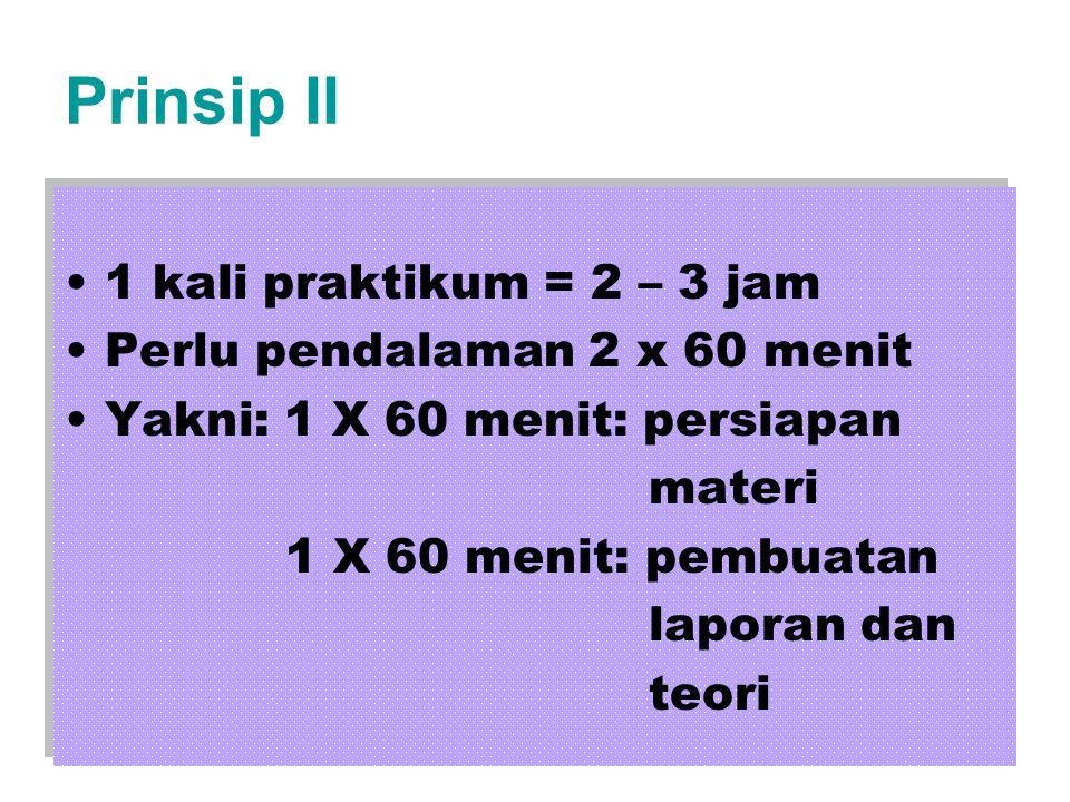 Prinsip II 1 kali praktikum = 2 – 3 jam Perlu pendalaman 2 x 60 menit