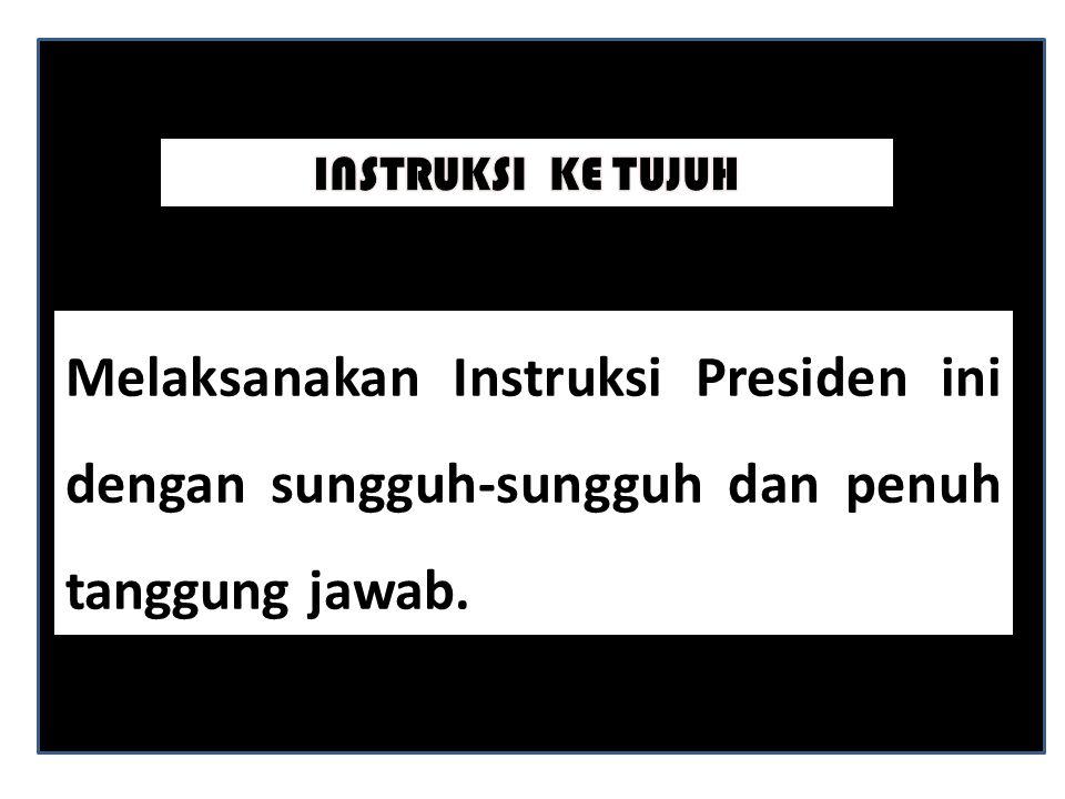 INSTRUKSI KE TUJUH Melaksanakan Instruksi Presiden ini dengan sungguh-sungguh dan penuh tanggung jawab.