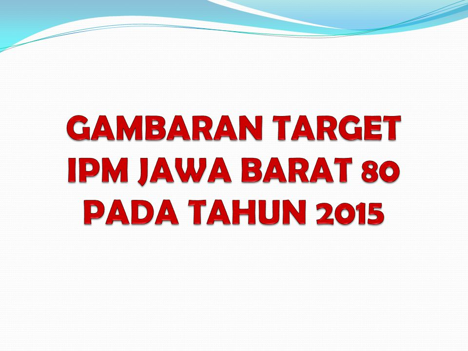 GAMBARAN TARGET IPM JAWA BARAT 80 PADA TAHUN 2015