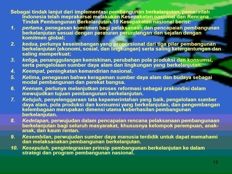 Sebagai tindak lanjut dari implementasi pembangunan berkelanjutan, pemerintah Indonesia telah meprakarsai melakukan Kesepakatan nasional dan Rencana Tindak Pembangunan Berkelanjutan.10 Kesepakatan nasional berisi: