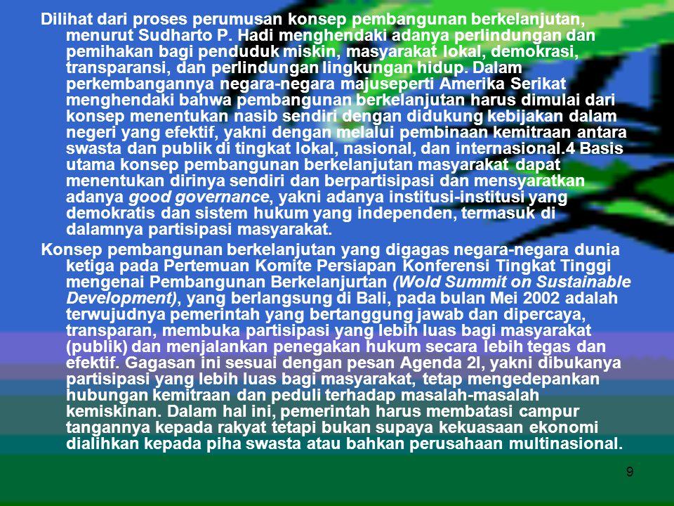 Dilihat dari proses perumusan konsep pembangunan berkelanjutan, menurut Sudharto P. Hadi menghendaki adanya perlindungan dan pemihakan bagi penduduk miskin, masyarakat lokal, demokrasi, transparansi, dan perlindungan lingkungan hidup. Dalam perkembangannya negara-negara majuseperti Amerika Serikat menghendaki bahwa pembangunan berkelanjutan harus dimulai dari konsep menentukan nasib sendiri dengan didukung kebijakan dalam negeri yang efektif, yakni dengan melalui pembinaan kemitraan antara swasta dan publik di tingkat lokal, nasional, dan internasional.4 Basis utama konsep pembangunan berkelanjutan masyarakat dapat menentukan dirinya sendiri dan berpartisipasi dan mensyaratkan adanya good governance, yakni adanya institusi-institusi yang demokratis dan sistem hukum yang independen, termasuk di dalamnya partisipasi masyarakat.