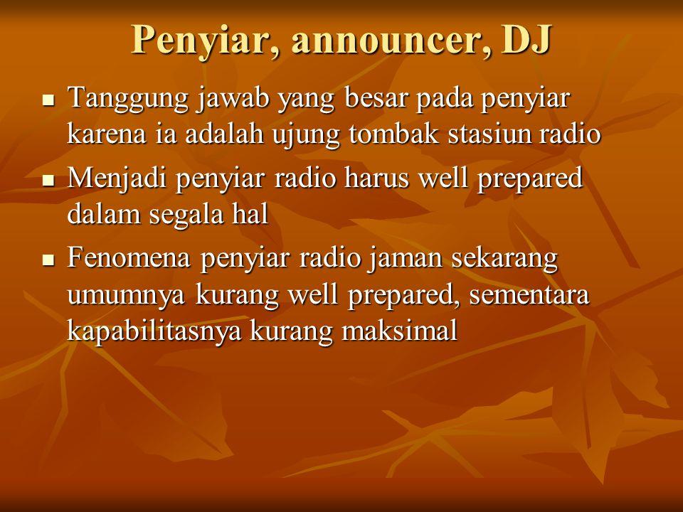 Penyiar, announcer, DJ Tanggung jawab yang besar pada penyiar karena ia adalah ujung tombak stasiun radio.
