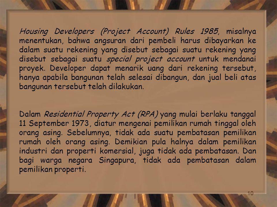 Housing Developers (Project Account) Rules 1985, misalnya menentukan, bahwa angsuran dari pembeli harus dibayarkan ke dalam suatu rekening yang disebut sebagai suatu rekening yang disebut sebagai suatu special project account untuk mendanai proyek. Developer dapat menarik uang dari rekening tersebut, hanya apabila bangunan telah selesai dibangun, dan jual beli atas bangunan tersebut telah dilakukan.
