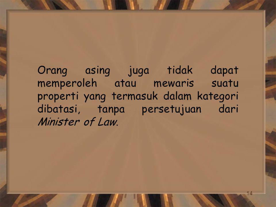 Orang asing juga tidak dapat memperoleh atau mewaris suatu properti yang termasuk dalam kategori dibatasi, tanpa persetujuan dari Minister of Law.