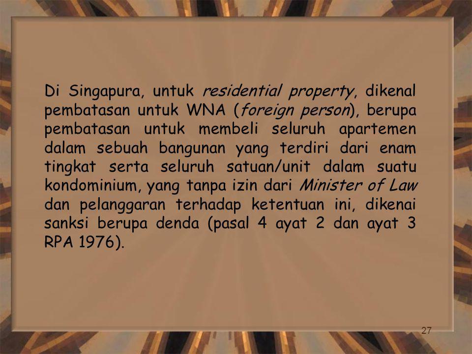 Di Singapura, untuk residential property, dikenal pembatasan untuk WNA (foreign person), berupa pembatasan untuk membeli seluruh apartemen dalam sebuah bangunan yang terdiri dari enam tingkat serta seluruh satuan/unit dalam suatu kondominium, yang tanpa izin dari Minister of Law dan pelanggaran terhadap ketentuan ini, dikenai sanksi berupa denda (pasal 4 ayat 2 dan ayat 3 RPA 1976).