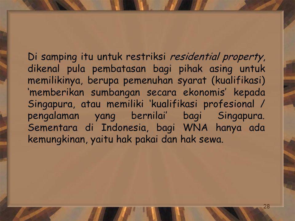 Di samping itu untuk restriksi residential property, dikenal pula pembatasan bagi pihak asing untuk memilikinya, berupa pemenuhan syarat (kualifikasi) 'memberikan sumbangan secara ekonomis' kepada Singapura, atau memiliki 'kualifikasi profesional / pengalaman yang bernilai' bagi Singapura.