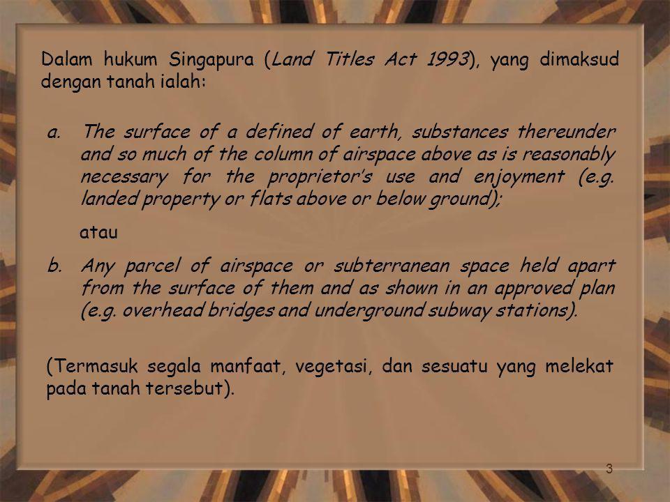 Dalam hukum Singapura (Land Titles Act 1993), yang dimaksud dengan tanah ialah: