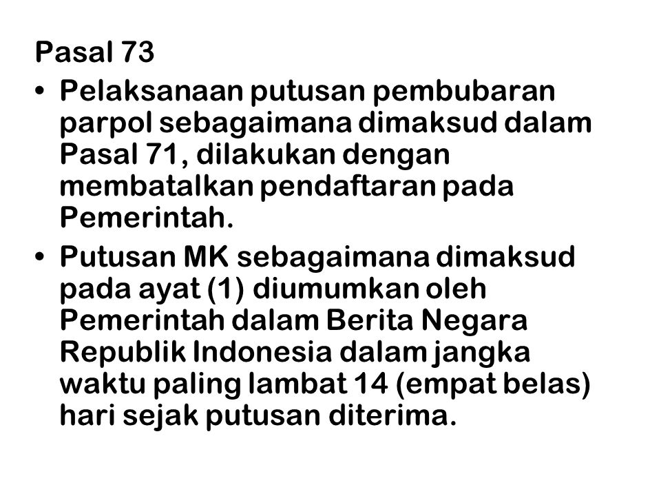 Pasal 73 Pelaksanaan putusan pembubaran parpol sebagaimana dimaksud dalam Pasal 71, dilakukan dengan membatalkan pendaftaran pada Pemerintah.