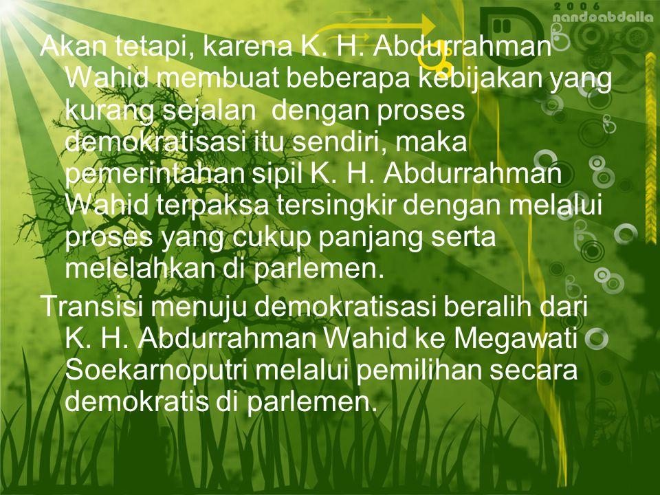 Akan tetapi, karena K. H. Abdurrahman Wahid membuat beberapa kebijakan yang kurang sejalan dengan proses demokratisasi itu sendiri, maka pemerintahan sipil K. H. Abdurrahman Wahid terpaksa tersingkir dengan melalui proses yang cukup panjang serta melelahkan di parlemen.