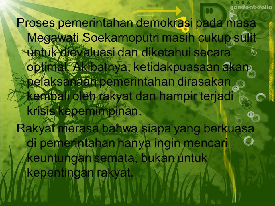 Proses pemerintahan demokrasi pada masa Megawati Soekarnoputri masih cukup sulit untuk dievaluasi dan diketahui secara optimal. Akibatnya, ketidakpuasaan akan pelaksanaan pemerintahan dirasakan kembali oleh rakyat dan hampir terjadi krisis kepemimpinan.