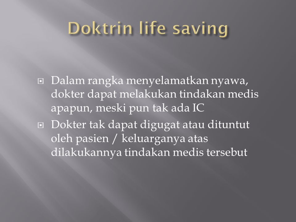 Doktrin life saving Dalam rangka menyelamatkan nyawa, dokter dapat melakukan tindakan medis apapun, meski pun tak ada IC.