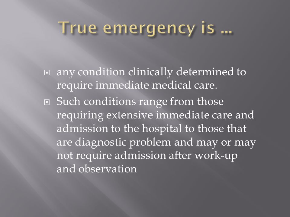 True emergency is ... any condition clinically determined to require immediate medical care.
