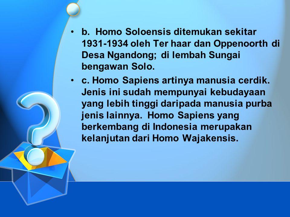 b. Homo Soloensis ditemukan sekitar 1931-1934 oleh Ter haar dan Oppenoorth di Desa Ngandong; di lembah Sungai bengawan Solo.