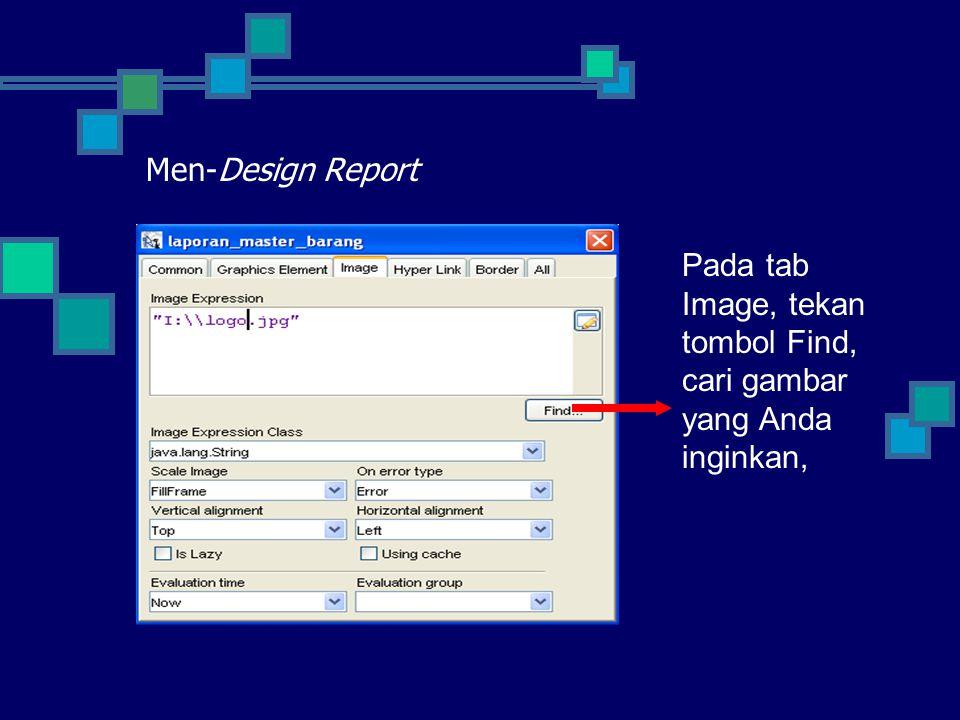 Men-Design Report Pada tab Image, tekan tombol Find, cari gambar yang Anda inginkan,